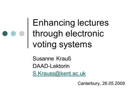 Enhancing lectures through electronic voting systems Susanne Krauß DAAD-Lektorin Canterbury, 26.05.2009.