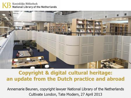 Copyright & digital cultural heritage: an update from the Dutch practice and abroad Annemarie Beunen, copyright lawyer National Library of the Netherlands.