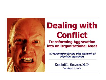 Dealing with Conflict Transforming Aggravation into an Organizational Asset A Presentation for the Ohio Network of Physician Recruiters Kendall L. Stewart,