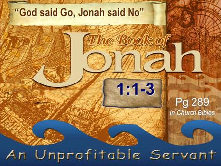 """God said Go, Jonah said No"" ""God said Go, Jonah said No"" Pg 289 In Church Bibles 1:1-3."