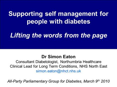 Supporting self management for people with diabetes Lifting the words from the page Dr Simon Eaton Consultant Diabetologist, Northumbria Healthcare Clinical.