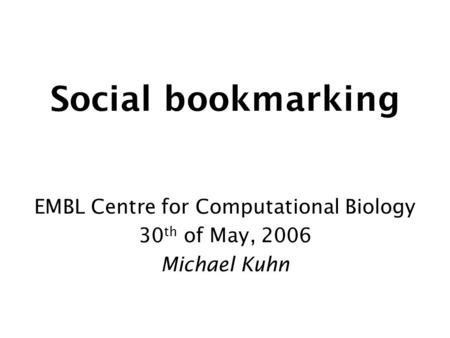 Social bookmarking EMBL Centre for Computational Biology 30 th of May, 2006 Michael Kuhn.