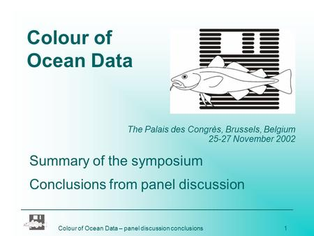 Colour of Ocean Data – panel discussion conclusions1 Colour of Ocean Data The Palais des Congrès, Brussels, Belgium 25-27 November 2002 Summary of the.