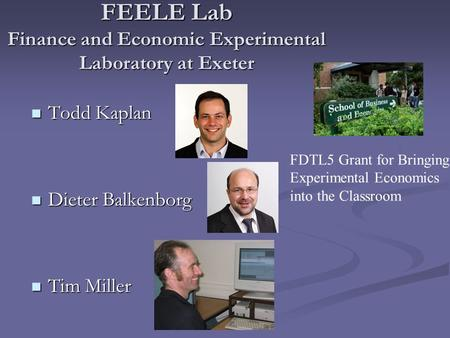 FEELE Lab Finance and Economic Experimental Laboratory at Exeter Todd Kaplan Todd Kaplan Dieter Balkenborg Dieter Balkenborg Tim Miller Tim Miller FDTL5.
