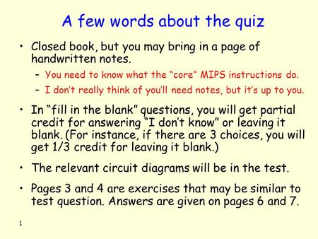 "1 A few words about the quiz Closed book, but you may bring in a page of handwritten notes. –You need to know what the ""core"" MIPS instructions do. –I."