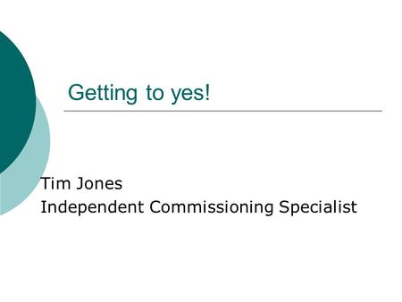 Getting to yes! Tim Jones Independent Commissioning Specialist.