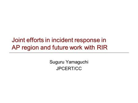 Joint efforts in incident response in AP region and future work with RIR Suguru Yamaguchi JPCERT/CC.