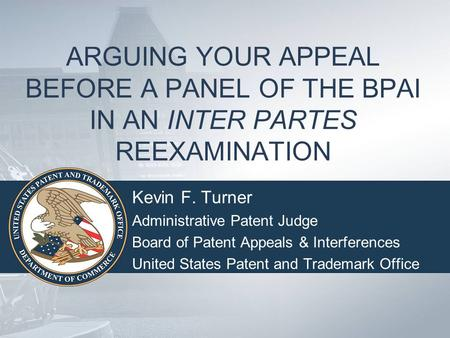 ARGUING YOUR APPEAL BEFORE A PANEL OF THE BPAI IN AN INTER PARTES REEXAMINATION Kevin F. Turner Administrative Patent Judge Board of Patent Appeals & Interferences.