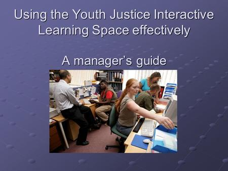 Using the Youth Justice Interactive Learning Space effectively A manager's guide.