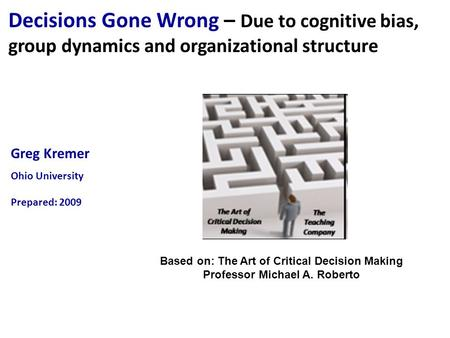 Greg Kremer Ohio University Prepared: 2009 Decisions Gone Wrong – Due to cognitive bias, group dynamics and organizational structure Based on: The Art.