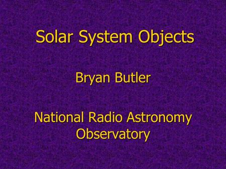 Solar System Objects Bryan Butler National Radio Astronomy Observatory.