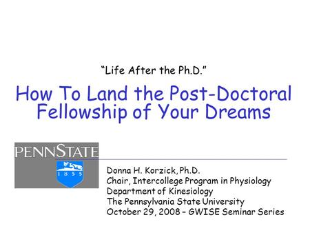 """Life After the Ph.D."" How To Land the Post-Doctoral Fellowship of Your Dreams Donna H. Korzick, Ph.D. Chair, Intercollege Program in Physiology Department."