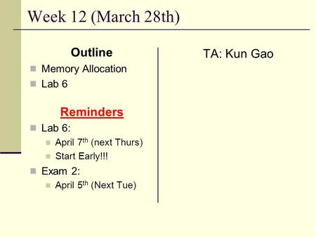 Week 12 (March 28th) Outline Memory Allocation Lab 6 Reminders Lab 6: April 7 th (next Thurs) Start Early!!! Exam 2: April 5 th (Next Tue) TA: Kun Gao.