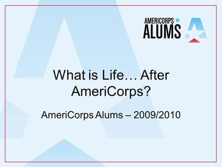 What is Life… After AmeriCorps? AmeriCorps Alums – 2009/2010.