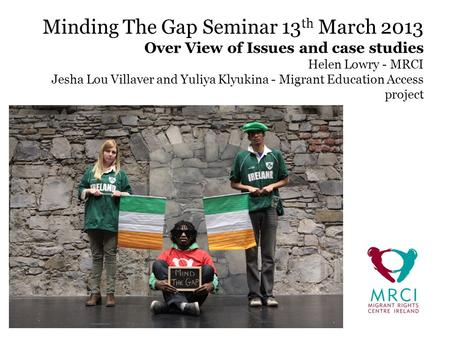 Minding The Gap Seminar 13 th March 2013 Over View of Issues and case studies Helen Lowry - MRCI Jesha Lou Villaver and Yuliya Klyukina - Migrant Education.