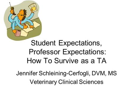 Student Expectations, Professor Expectations: How To Survive as a TA Jennifer Schleining-Cerfogli, DVM, MS Veterinary Clinical Sciences.