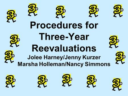 Procedures for Three-Year Reevaluations Jolee Harney/Jenny Kurzer Marsha Holleman/Nancy Simmons.