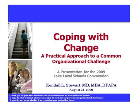 Coping with Change A Practical Approach to a Common Organizational Challenge A Presentation for the 2009 Lake Local Schools Convocation Kendall L. Stewart,