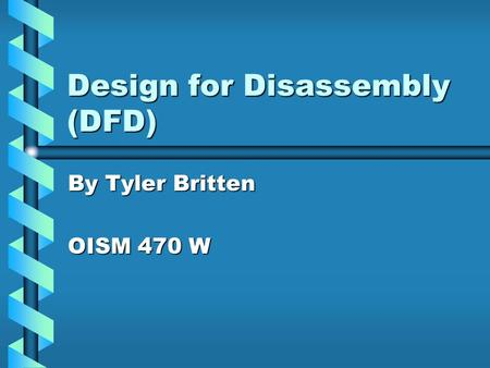 Design for Disassembly (DFD) By Tyler Britten OISM 470 W.