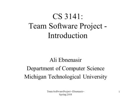 Team Software Project - Ebnenasir - Spring 2008 1 CS 3141: Team Software Project - Introduction Ali Ebnenasir Department of Computer Science Michigan Technological.
