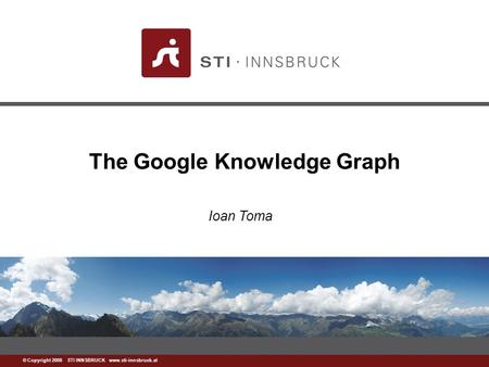 Www.sti-innsbruck.at © Copyright 2008 STI INNSBRUCK www.sti-innsbruck.at The Google Knowledge Graph Ioan Toma.