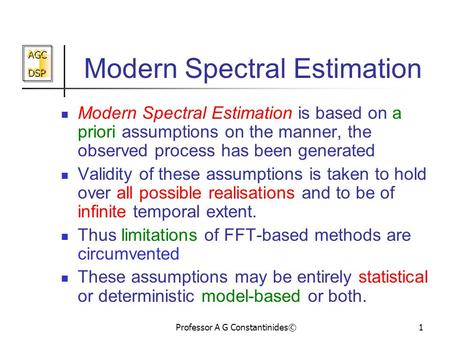 AGC DSP AGC DSP Professor A G Constantinides©1 Modern Spectral Estimation Modern Spectral Estimation is based on a priori assumptions on the manner, the.