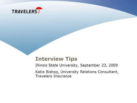 Interview Tips Illinois State University, September 23, 2009 Katie Bishop, University Relations Consultant, Travelers Insurance.