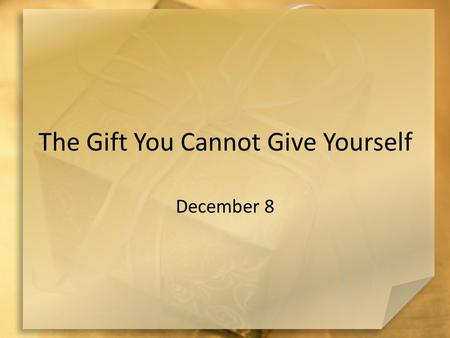 The Gift You Cannot Give Yourself December 8. Remember … What is the best gift you have ever unwrapped? The gift of salvation is not exactly one that.