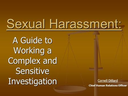 Sexual Harassment: A Guide to Working a Complex and Sensitive Investigation Cornell Dillard Chief Human Relations Officer.