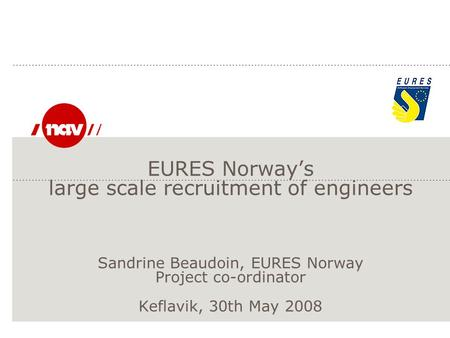 EURES Norway's large scale recruitment of engineers Sandrine Beaudoin, EURES Norway Project co-ordinator Keflavik, 30th May 2008.