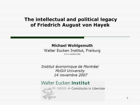 The intellectual and political legacy of Friedrich August von Hayek Michael Wohlgemuth Walter Eucken Institut, Freiburg (www.eucken.de) Institut économique.