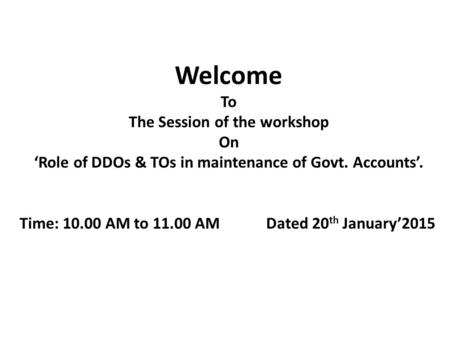 Welcome To The Session of the workshop On 'Role of DDOs & TOs in maintenance of Govt. Accounts'. Time: 10.00 AM to 11.00 AM Dated 20 th January'2015.