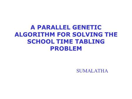 A PARALLEL GENETIC ALGORITHM FOR SOLVING THE SCHOOL TIME TABLING PROBLEM SUMALATHA.