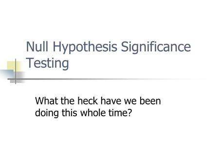 Null Hypothesis Significance Testing What the heck have we been doing this whole time?
