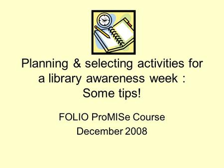 Planning & selecting activities for a library awareness week : Some tips! FOLIO ProMISe Course December 2008.