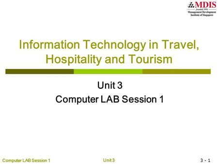 Computer LAB Session 1 Unit 3 3 - 1 Information Technology in Travel, Hospitality and Tourism Unit 3 Computer LAB Session 1.