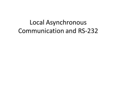 Local Asynchronous Communication and RS-232. Goals Explain how electric current can be used to transmit bits over short distances Present a popular mechanism.