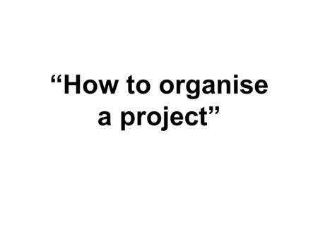 """How to organise a project"". Idea You need an idea that sparks your interest in order to have the passion to investigate it Do some background research."