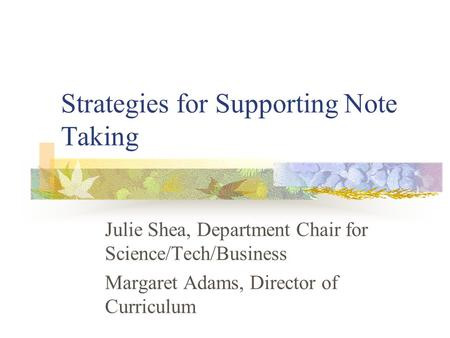 Strategies for Supporting Note Taking Julie Shea, Department Chair for Science/Tech/Business Margaret Adams, Director of Curriculum.