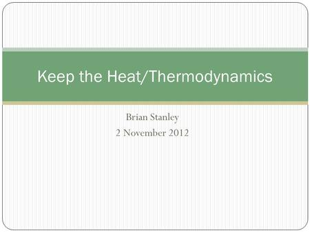 Brian Stanley 2 November 2012 Keep the Heat/Thermodynamics.