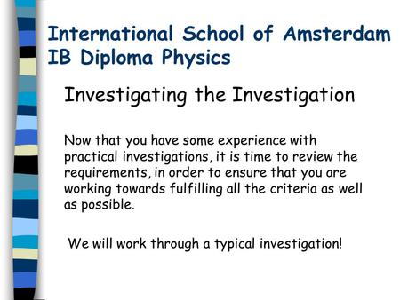 International School of Amsterdam IB Diploma Physics Investigating the Investigation Now that you have some experience with practical investigations, it.
