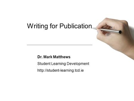 Writing for Publication Dr. Mark Matthews Student Learning Development