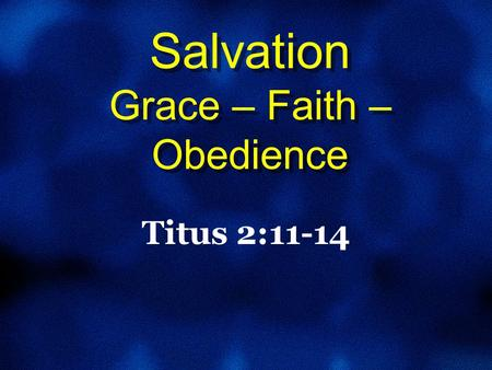 Salvation Grace – Faith – Obedience Titus 2:11-14.