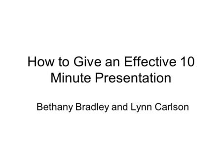 How to Give an Effective 10 Minute Presentation Bethany Bradley and Lynn Carlson.