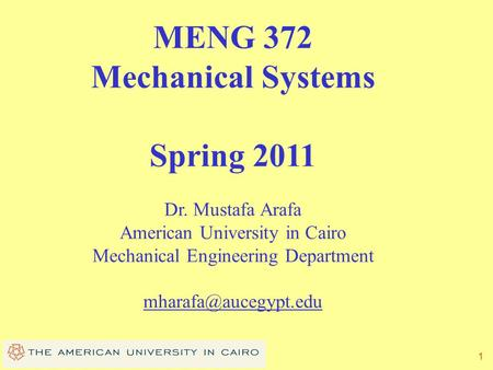 1 MENG 372 Mechanical Systems Spring 2011 Dr. Mustafa Arafa American University in Cairo Mechanical Engineering Department