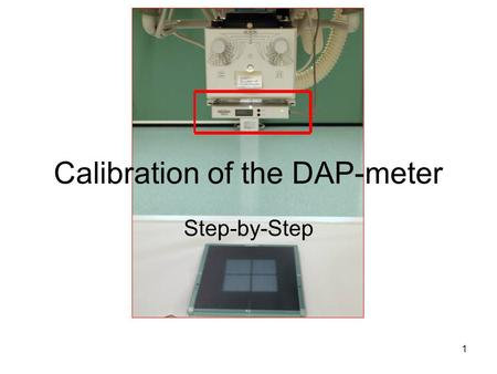 1 Calibration of the DAP-meter Step-by-Step. 2 DAP-meter must be calibrated Comparing the readings of the DAP-meter being calibrated and those of the.