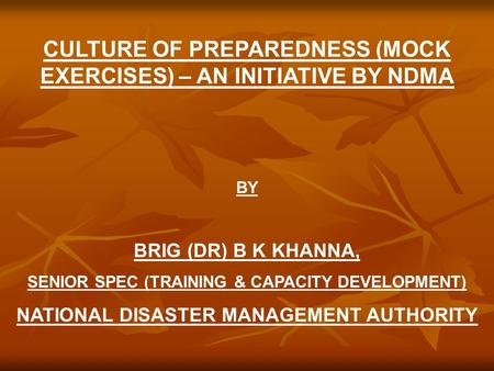 CULTURE OF PREPAREDNESS (MOCK EXERCISES) – AN INITIATIVE BY NDMA BY BRIG (DR) B K KHANNA, SENIOR SPEC (TRAINING & CAPACITY DEVELOPMENT) NATIONAL DISASTER.