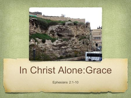 In Christ Alone:Grace Ephesians 2:1-10. We aren't 1-3 God IS 4-5 We can 6-10.
