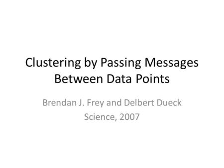 Clustering by Passing Messages Between Data Points Brendan J. Frey and Delbert Dueck Science, 2007.