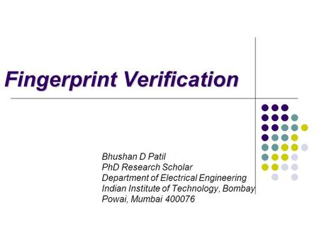 Fingerprint Verification Bhushan D Patil PhD Research Scholar Department of Electrical Engineering Indian Institute of Technology, Bombay Powai, Mumbai.